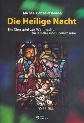 Bender, Michael Benedict: Die heilige Nacht ein Chorspiel zu Weihnacht für, Kinder und Erwachsene