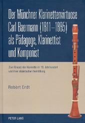 Erdt, Robert: Der Münchner Klarinettenvirtuose Carl Baermann als Pädagoge, Klarinettist, und Komponist